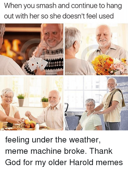 Meme Machine: When you smash and continue to hang  out with her so she doesn't feel used  @MasiPop feeling under the weather, meme machine broke. Thank God for my older Harold memes