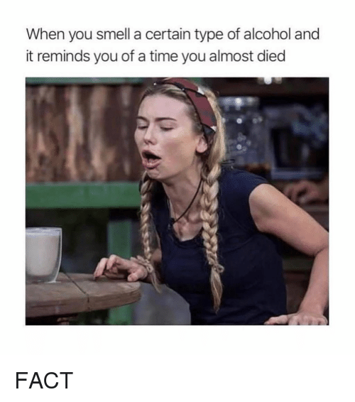 Smell, Alcohol, and Time: When you smell a certain type of alcohol and  it reminds you of a time you almost died FACT