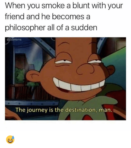 Philosophically: When you smoke a blunt with your  friend and he becomes a  philosopher all of a sudden  @daDmoms.  The journey is the destination, man. 😅