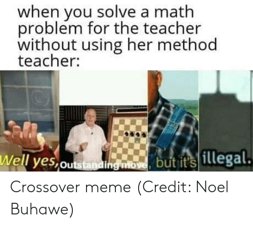 Meme, Memes, and Teacher: when you solve a math  problem for the teacher  without using her method  teacher:  Well yes,ou  but its  illegal Crossover meme  (Credit: Noel Buhawe)