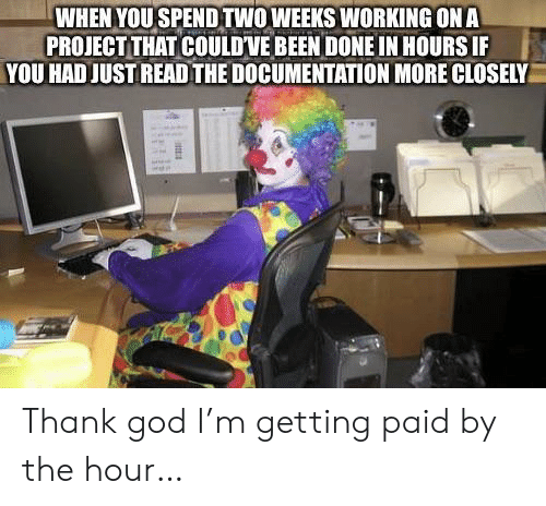 documentation: WHEN YOU SPENDTWOWEEKS WORKING ONA  PROJECT THAT COULDVE BEEN DONE IN HOURS IF  YOU HAD JUST READ THE DOCUMENTATION MORE CLOSELY Thank god I'm getting paid by the hour…