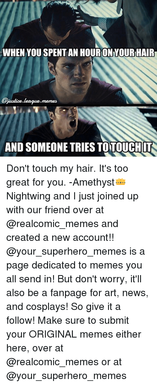 Superhero Memes: WHEN YOU SPENT AN HOURON YOUR HAIR  jastice league.memes  AND SOMEONE TRIES TO TOUCHIT Don't touch my hair. It's too great for you. -Amethyst👑 Nightwing and I just joined up with our friend over at @realcomic_memes and created a new account!! @your_superhero_memes is a page dedicated to memes you all send in! But don't worry, it'll also be a fanpage for art, news, and cosplays! So give it a follow! Make sure to submit your ORIGINAL memes either here, over at @realcomic_memes or at @your_superhero_memes