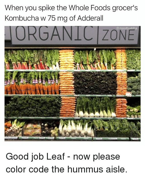 Funny, Whole Foods, and Good: When you spike the Whole Foods grocer's  Kombucha w 75 mg of Adderall  ORGANICIZONE  @moistbuddha Good job Leaf - now please color code the hummus aisle.