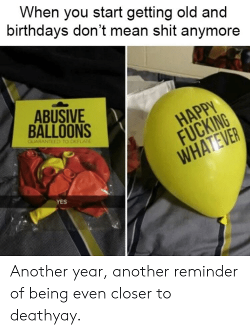 Fucking, Shit, and Death: When you start getting old and  birthdays don't mean shit anymore  ABUSIVE  BALLOONS  HAPPY  FUCKING  YES Another year, another reminder of being even closer to deathyay.
