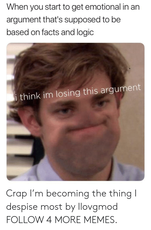 Despise: When you start to get emotional in an  argument that's supposed to be  based on facts and logic  i think im losing this argument Crap I'm becoming the thing I despise most by Ilovgmod FOLLOW 4 MORE MEMES.