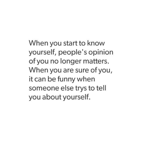 Know Yourself: When you start to know  yourself, people's opinion  of you no longer matters.  When you are sure of you,  it can be funny when  someone else trys to tell  you about yourself.