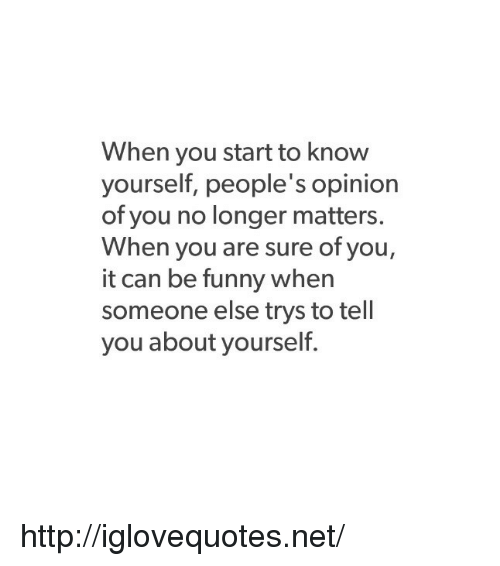 Know Yourself: When you start to know  yourself, people's opinion  of you no longer matters.  When you are sure of you,  it can be funny when  someone else trys to tell  you about yourself. http://iglovequotes.net/