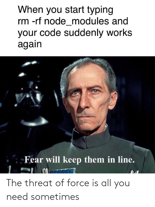 sometimes: When you start typing  rm -rf node_modules and  your code suddenly works  again  Fear will keep them in line. The threat of force is all you need sometimes