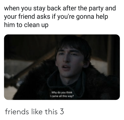 Friends, Party, and Help: when you stay back after the party and  your friend asks if you're gonna help  him to clean up  Why do you think  I came all this way? friends like this 3