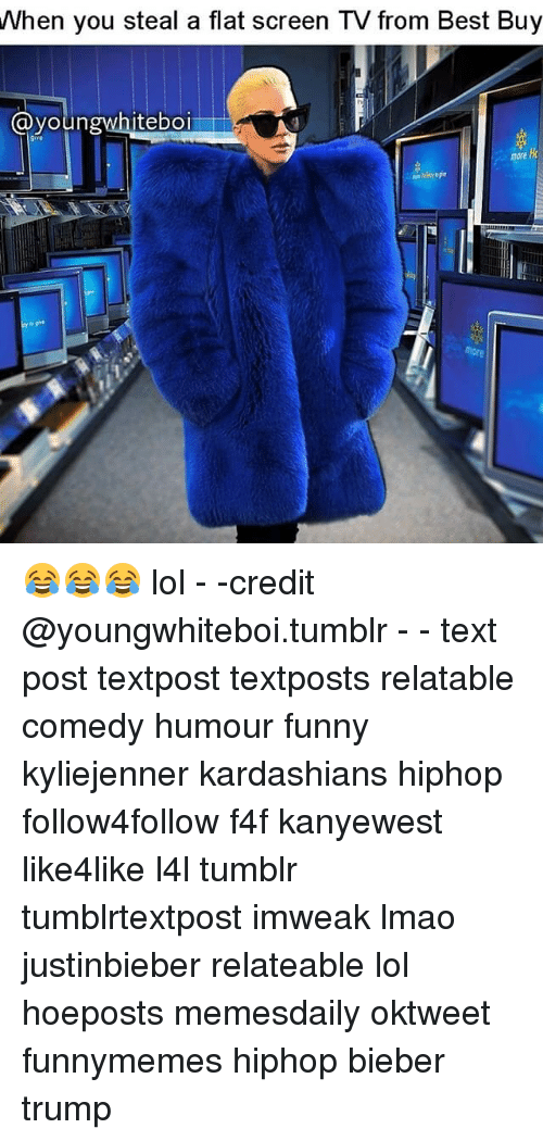 flat screen: When you steal a flat screen TV from Best Buy  Ca youn  white boi 😂😂😂 lol - -credit @youngwhiteboi.tumblr - - text post textpost textposts relatable comedy humour funny kyliejenner kardashians hiphop follow4follow f4f kanyewest like4like l4l tumblr tumblrtextpost imweak lmao justinbieber relateable lol hoeposts memesdaily oktweet funnymemes hiphop bieber trump