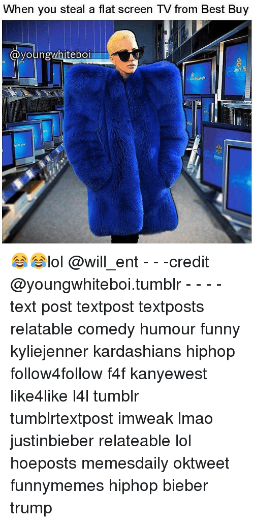 flat screen: When you steal a flat screen TV from Best Buy  (a youn  iteboi  Nn  more hk 😂😂lol @will_ent - - -credit @youngwhiteboi.tumblr - - - - text post textpost textposts relatable comedy humour funny kyliejenner kardashians hiphop follow4follow f4f kanyewest like4like l4l tumblr tumblrtextpost imweak lmao justinbieber relateable lol hoeposts memesdaily oktweet funnymemes hiphop bieber trump