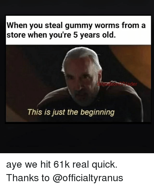 Ayees: When you steal gummy worms from a  store when you're 5 years old.  This is just the beginning aye we hit 61k real quick. Thanks to @officialtyranus