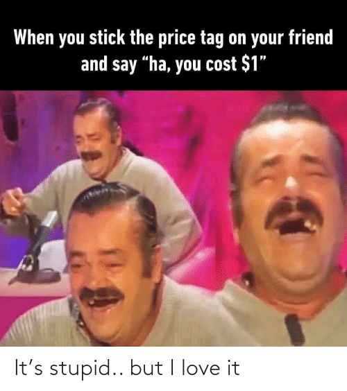 "tag: When you stick the price tag on your friend  and say ""ha, you cost $1"" It's stupid.. but I love it"