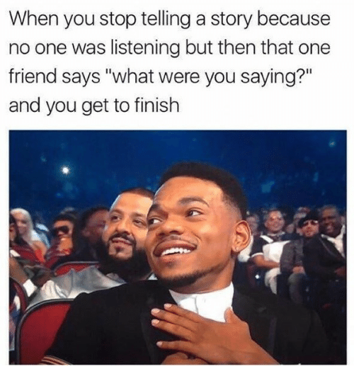 """One, Friend, and You: When you stop telling a story because  no one was listening but then that one  friend says """"what were you saying?""""  and you get to finish"""