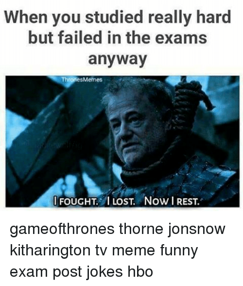 Thrones Meme: When you studied really hard  but failed in the exams  anyway  Thrones Memes  FOUGHT. LOST. Now REST. gameofthrones thorne jonsnow kitharington tv meme funny exam post jokes hbo