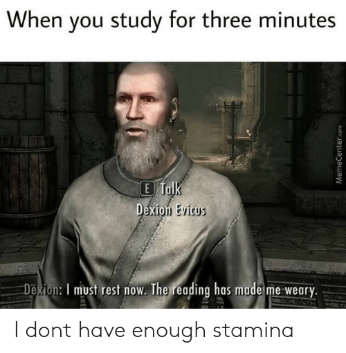 Stamina: When you study for three minutes  E Talk  Dexion Evicus  Dexion: I must rest now. The reading has made me weary.  MemeCenter.com I dont have enough stamina