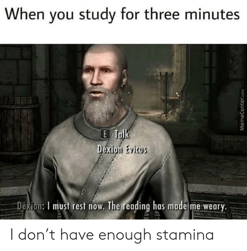 Stamina: When you study for three minutes  E Talk  Dexion Evicus  Dexion: I must rest now. The reading has made me weary.  MemeCenter.com I don't have enough stamina