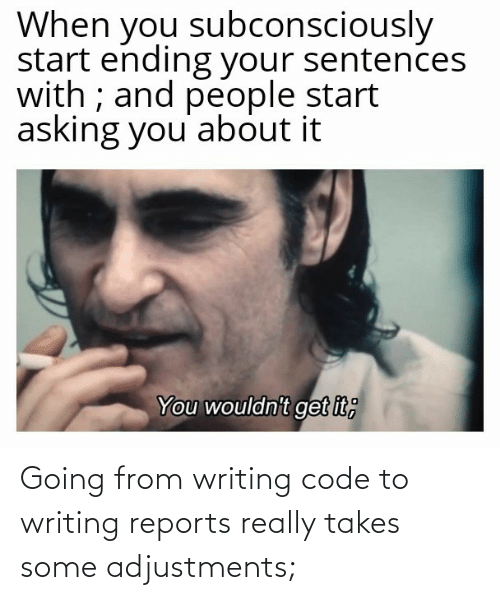 Reports: When you subconsciously  start ending your sentences  with ; and people start  asking you' about it  You wouldn't get it; Going from writing code to writing reports really takes some adjustments;