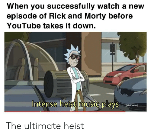 It Down: When you successfully watch a new  episode of Rick and Morty before  YouTube takes it down.  Intense heist music plays  fadult swim) The ultimate heist