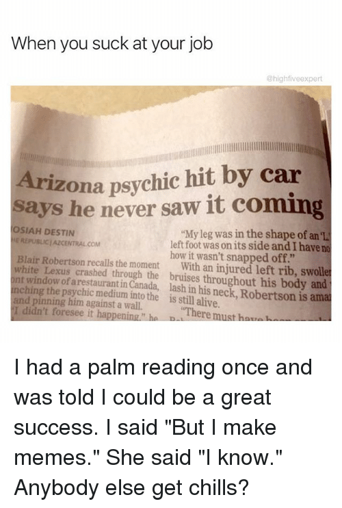 """Chinges: When you suck at your job  @high fiveexpert  Arizona psychic hit by car  says he never saw it coming  OSIAH DESTIN  My leg was in the shape of an el  E REPUBLIC/AZCENTRALCOM  left foot was on its side andIhave no  Blair Robertson how it wasn't snapped off.""""  white recalls the moment  with an injured left rib, swolle  nt Lexus crashed through the bruises throughout his body and  window of arestauranti  lash his neck Robertson is amal  ching the p  the is in alive.  and pinning him against a wall.  still I didn't foresee it happening ha D  """"There must har, I had a palm reading once and was told I could be a great success. I said """"But I make memes."""" She said """"I know."""" Anybody else get chills?"""