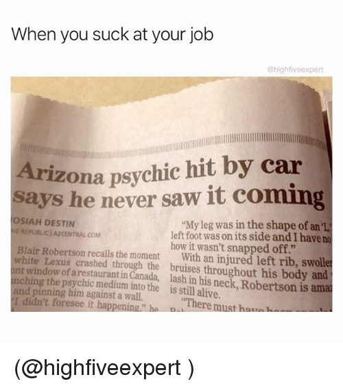"""You Sucks: When you suck at your job  @highfive expert  Arizona psychic hit by car  says he never saw it coming  OSIAH DESTIN  """"My leg was in the shape of an el  LEREPUBLICIAZCENTRALCOM  left foot was onits side and I have no  Blair Robertson how it wasn't snapped off.""""  white Lexus recalls the moment  With an injured left rib, swolle  ont window of crashed through the throughout his body and  nchin  arestaurantin Canada, and pinning him into the is still alive  is amal  against a There must ha  I didn't foresee it happening ha D (@highfiveexpert )"""