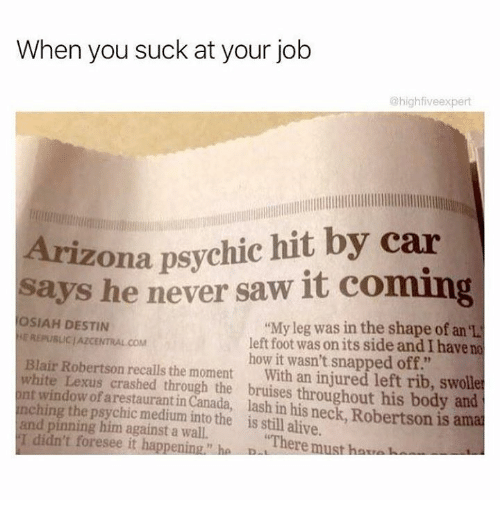 """You Sucks: When you suck at your job  @highfiveexpert  Arizona psychic hit by car  says he never saw it coming  OSIAH DESTIN  """"My leg was in the shape of an  REPUBLIC AZCENTRAL COM  left foot was on its side and have no  Blair Robertson how it wasn't snapped off.""""  white recalls the moment  With an injured left rib, swolle  nching Lexus crashed through the throughout his body and  window of arestaurantin  lash his is ama  the into the is still alive.  pinning him against a """"There must hav  didn't foresee it happening"""