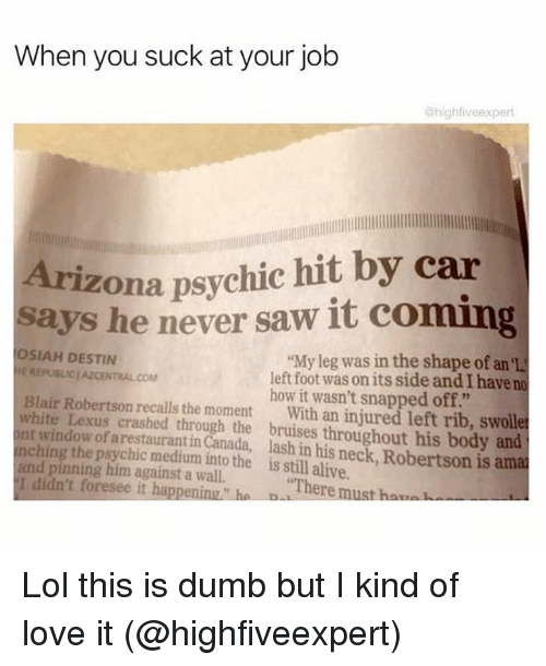 """Chinges: When you suck at your job  @highfiveexpert  Arizona psychic hit by car  says he never saw it coming  SIAH DESTIN  """"My leg was in the shape of an el  REPUBLJCIAZCENTRALCOM  left foot wasonits side and I have no  Blair Robertson how it wasn't snapped off.""""  white Lexus recalls the moment  With an injured left rib, swoll  int of crashed through the bruises throughout his body and  ching arestauranti  Canada, lash in his is amat  and pinning medium into the is alive.  I didn't him against a wall.  """"There  h  foresee it happening h  must Lol this is dumb but I kind of love it (@highfiveexpert)"""