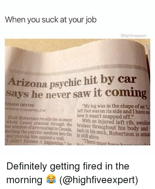 """You Sucks: When you suck at your job  @highfiveexpert  Arizona psychic hit by car  says he never saw it coming  OSIAH DESTIN  E REPUBLICJAZCENTRAL COM  """"My leg was in the shape of an 'L  left foot was on its side and I have no  how it wasn't snapped off.""""  Blair Robertson recalls the moment With an injured left rib, swolle  white Lexus crashed through the bruises throughout his body and  nt window of arestaurant in Canada, lash in his neck, Robertson is ama  nching the psychic medium into the is still alive.  and pinning him against a wall.  I didn't foresee it happening."""" ha B  There must haua Definitely getting fired in the morning 😂 (@highfiveexpert)"""