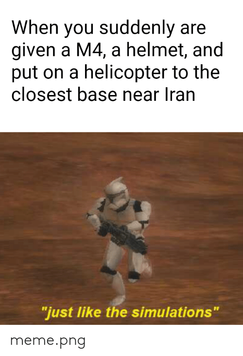 """Meme Png: When you suddenly are  given a M4, a helmet, and  put on a helicopter to the  closest base near Iran  """"just like the simulations"""" meme.png"""