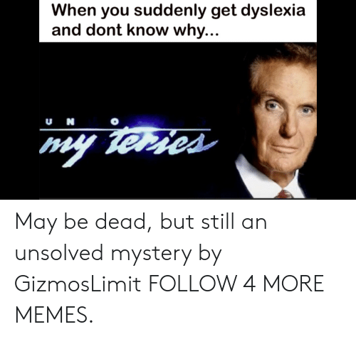 Dyslexia: When you suddenly get dyslexia  and dont know why...  uN  my terses May be dead, but still an unsolved mystery by GizmosLimit FOLLOW 4 MORE MEMES.