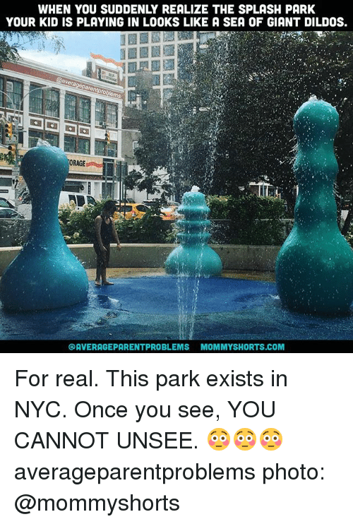 splashes: WHEN YOU SUDDENLY REALIZE THE SPLASH PARK  YOUR KID IS PLAYING IN LOOKS LIKE A SEA OF GIANT DILDOS.  ORAGE  @AVERAGEPARENTPROBLEMS MOMMYSHORTS.COM For real. This park exists in NYC. Once you see, YOU CANNOT UNSEE. 😳😳😳 averageparentproblems photo: @mommyshorts