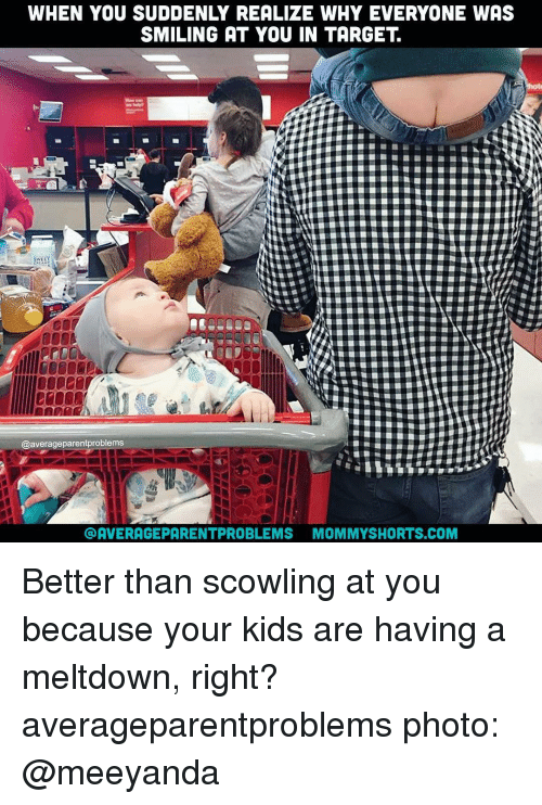 scowl: WHEN YOU SUDDENLY REALIZE WHY EVERYONE WAS  SMILING AT YOU IN TARGET  @average parentproblems  AVERAGE PARENTPROBLEMS MOMMYSHORTS.COM Better than scowling at you because your kids are having a meltdown, right? averageparentproblems photo: @meeyanda