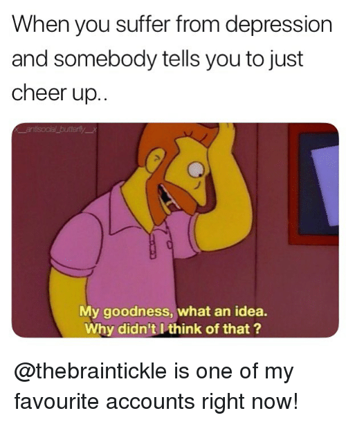 Memes, Depression, and 🤖: When you suffer from depression  and somebody tells you to just  cheer up..  My goodness, what an idea.  Why didn't I think of that ? @thebraintickle is one of my favourite accounts right now!