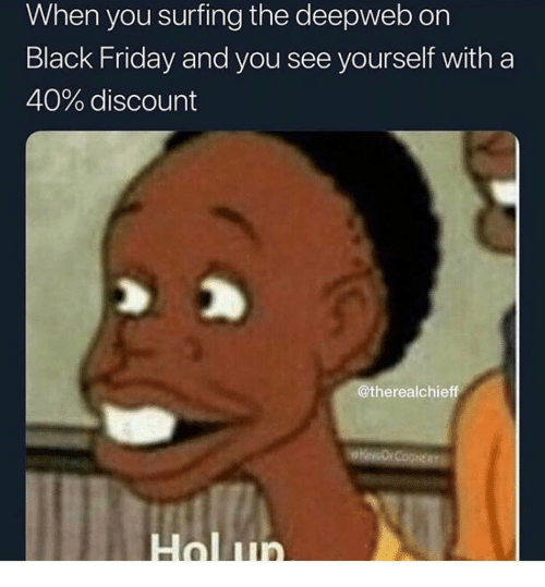 Black Friday, Friday, and Black: When you surfing the deepweb on  Black Friday and you see yourself with a  40% discount  @therealchieff