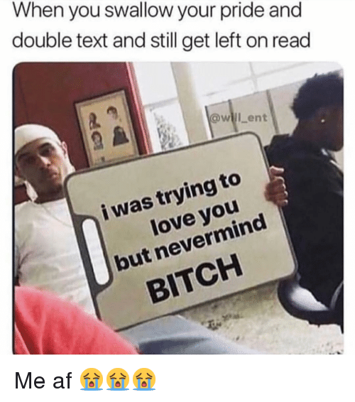 Af, Bitch, and Love: When you swallow your pride and  double text and still get left on read  will ent  i was trying to  love you  but nevermind  BITCH Me af 😭😭😭