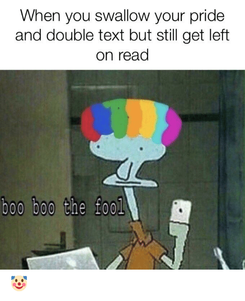 Boo, Text, and Pride: When you swallow your pride  and double text but still get left  on read  boo boo the fool 🤡