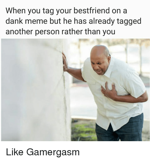 Memes, 🤖, and Personalized: When you tag your bestfriend on a  dank meme but he has already tagged  another person rather than you Like Gamergasm