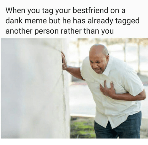 Memes, 🤖, and Danke: When you tag your bestfriend on a  dank meme but he has already tagged  another person rather than you