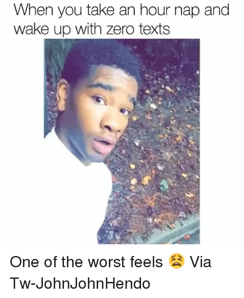 Funny, The Worst, and Zero: When you take an hour nap and  wake up with zero texts One of the worst feels 😫 Via Tw-JohnJohnHendo