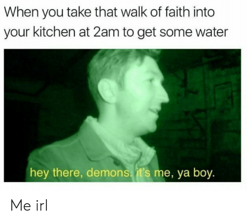 Water, Faith, and Irl: When you take that walk of faith into  your kitchen at 2am to get some water  hey there, demons, it's me, ya boy. Me irl