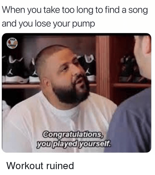 Congratulations You Played Yourself, Memes, and Congratulations: When you take too long to find a song  and you lose your pump  FUCK  CARDIO  Congratulations  you played yourself. Workout ruined
