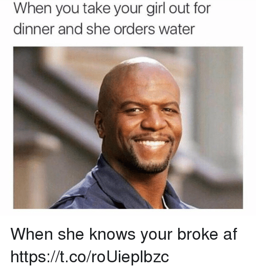 Broke AF: When you take your girl out for  dinner and she orders water When she knows your broke af https://t.co/roUieplbzc