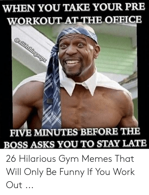 Funny Workout Memes: WHEN YOU TAKE YOUR PRE  WORKOUT AT THE OFFICE  FIVE MINUTES BEFORE THE  BOSS ASKS YOU TO STAY LATE 26 Hilarious Gym Memes That Will Only Be Funny If You Work Out ...