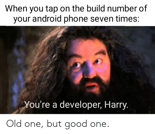 tap: When you tap on the build number of  your android phone seven times:  You're a developer, Harry. Old one, but good one.