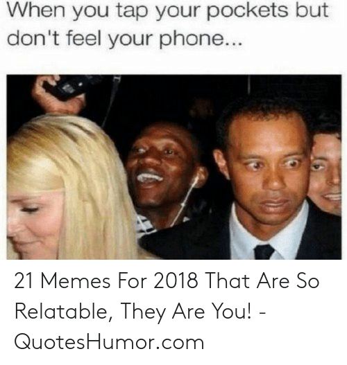 Quoteshumor: When you tap your pockets but  don't feel your phone... 21 Memes For 2018 That Are So Relatable, They Are You! - QuotesHumor.com