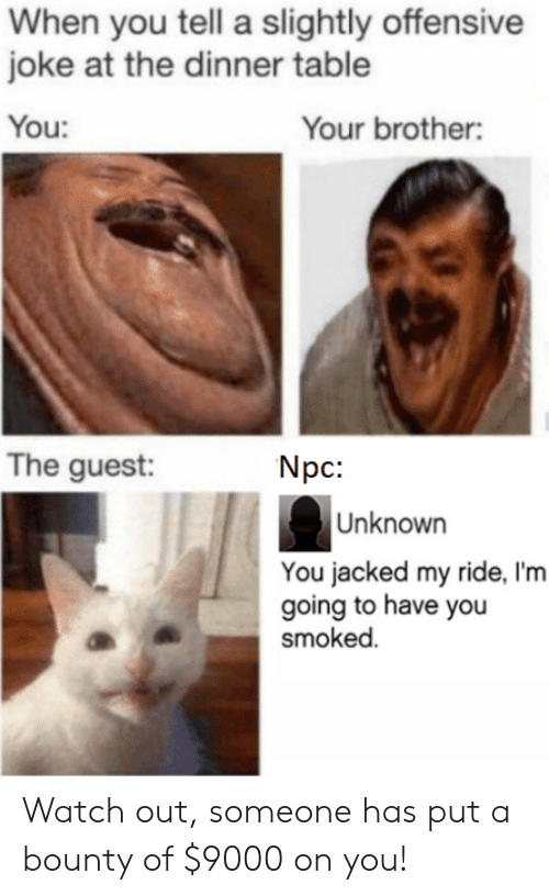 Watch Out, Watch, and Table: When you tell a slightly offensive  joke at the dinner table  You:  Your brother:  The guest  Npc:  Unknown  You jacked my ride, I'm  going to have you  smoked. Watch out, someone has put a bounty of $9000 on you!