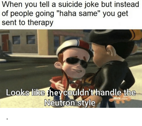 """neutron: When you tell a suicide joke but instead  of people going """"haha same"""" you get  sent to therapy  azero  Looks like heycouldn'thandle the  Neutron style  NICK.coM ."""