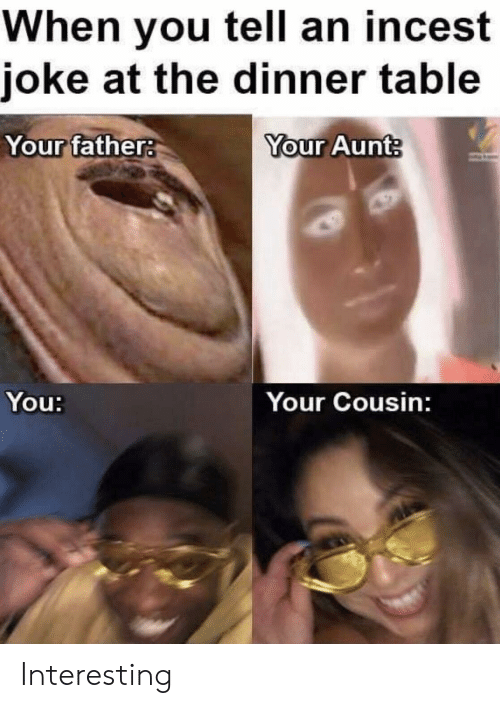 Table, Cousin, and You: When you tell an incest  joke at the dinner table  Your father  Your Aunt  You:  Your Cousin: Interesting