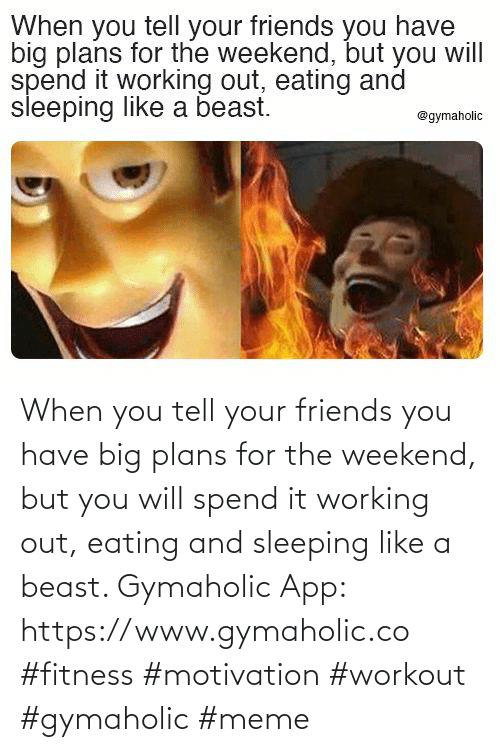 beast: When you tell your friends you have big plans for the weekend, but you will spend it working out, eating and sleeping like a beast.  Gymaholic App: https://www.gymaholic.co  #fitness #motivation #workout #gymaholic #meme