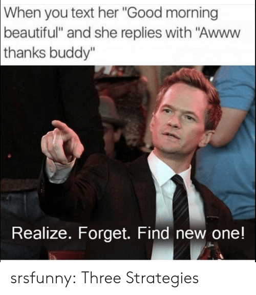 "Beautiful, Tumblr, and Good Morning: When  you text her ""Good morning  beautiful"" and she replies with ""Awww  thanks  buddy""  Realize. Forget. Find new one! srsfunny:  Three Strategies"